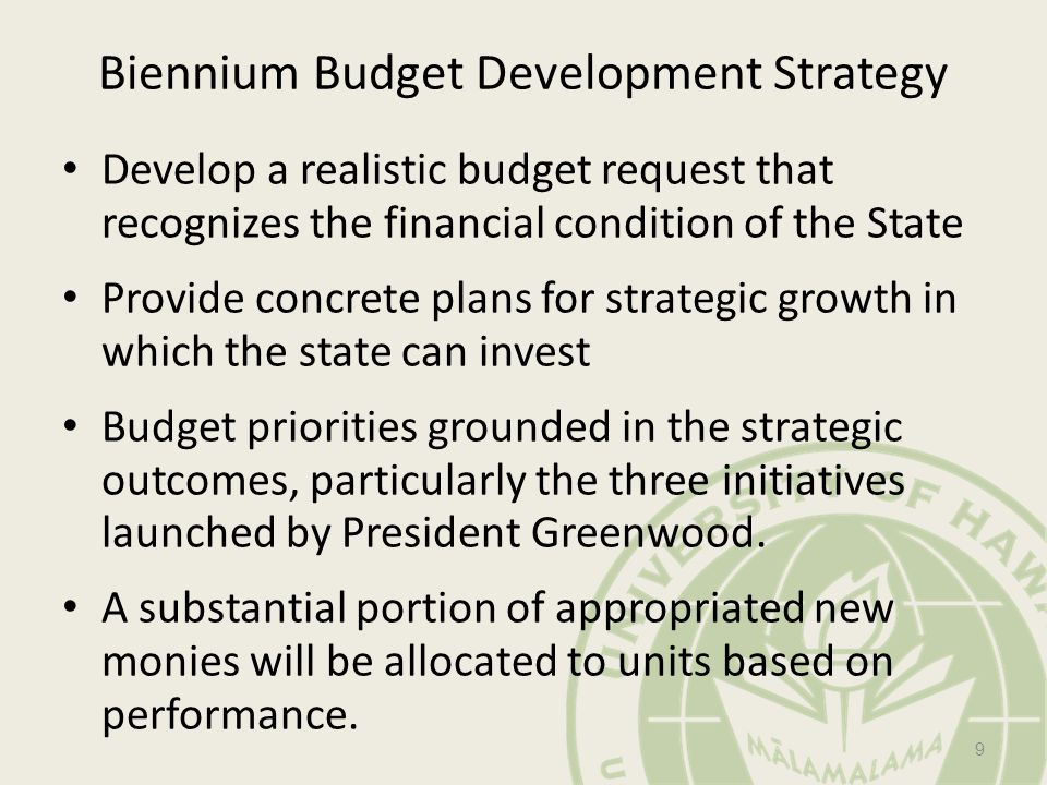 Biennium Budget Development Strategy Develop a realistic budget request that recognizes the financial condition of the State Provide concrete plans for strategic growth in which the state can invest Budget priorities grounded in the strategic outcomes, particularly the three initiatives launched by President Greenwood.