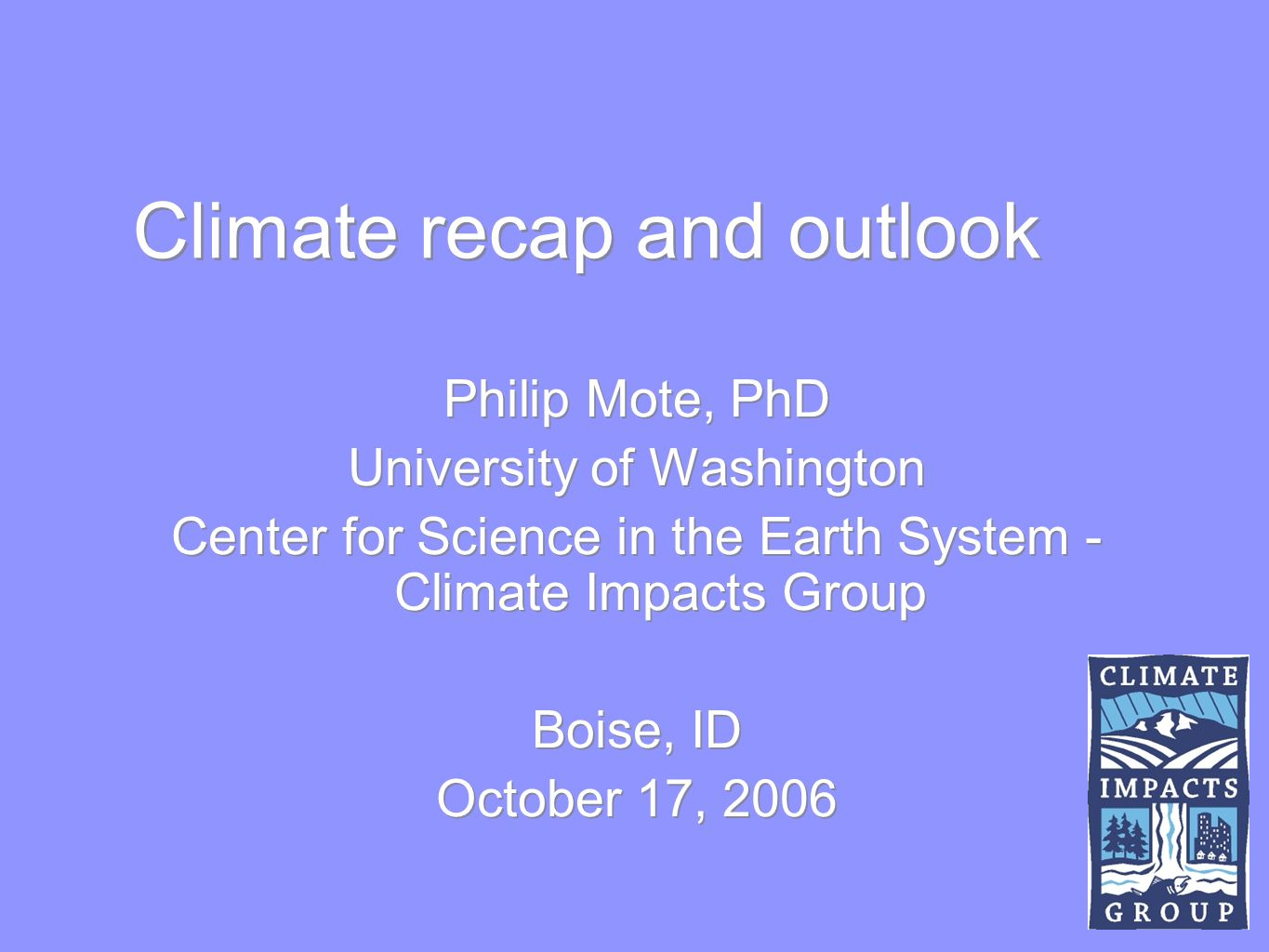 Climate recap and outlook Philip Mote, PhD University of Washington Center for Science in the Earth System - Climate Impacts Group Boise, ID October 17, 2006 Philip Mote, PhD University of Washington Center for Science in the Earth System - Climate Impacts Group Boise, ID October 17, 2006