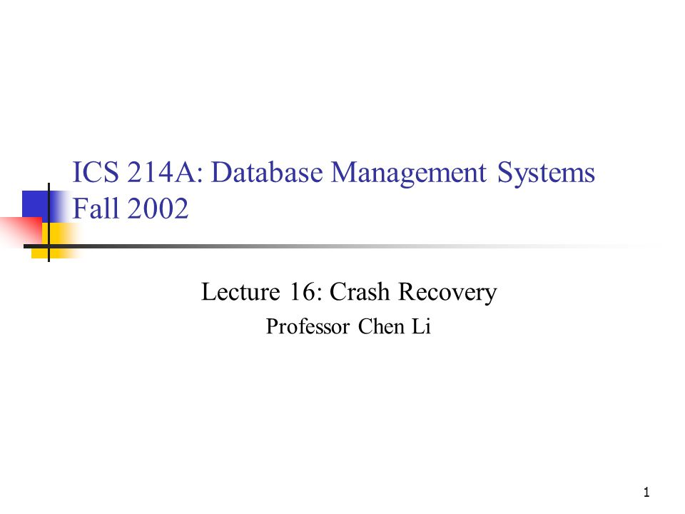 1 ICS 214A: Database Management Systems Fall 2002 Lecture 16: Crash Recovery Professor Chen Li