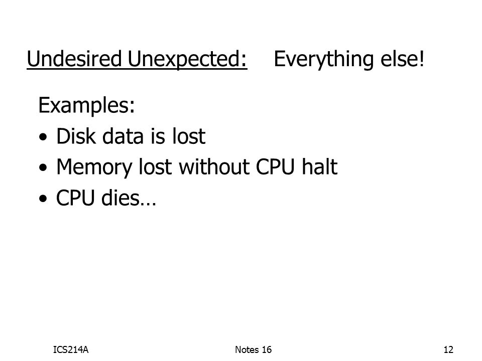 ICS214ANotes 1612 Examples: Disk data is lost Memory lost without CPU halt CPU dies… Undesired Unexpected: Everything else!