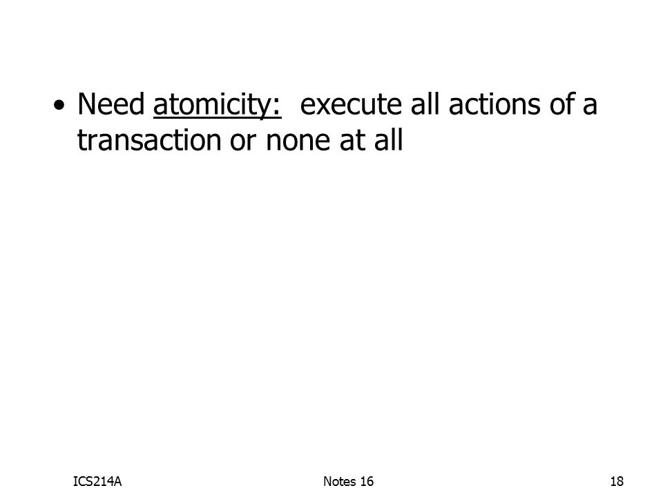 ICS214ANotes 1618 Need atomicity: execute all actions ofa transaction or none at all