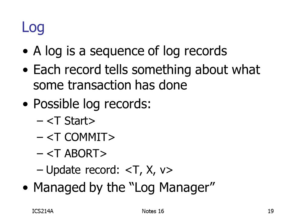 ICS214ANotes 1619 A log is a sequence of log records Each record tells something about what some transaction has done Possible log records: – –Update record: Managed by the Log Manager Log