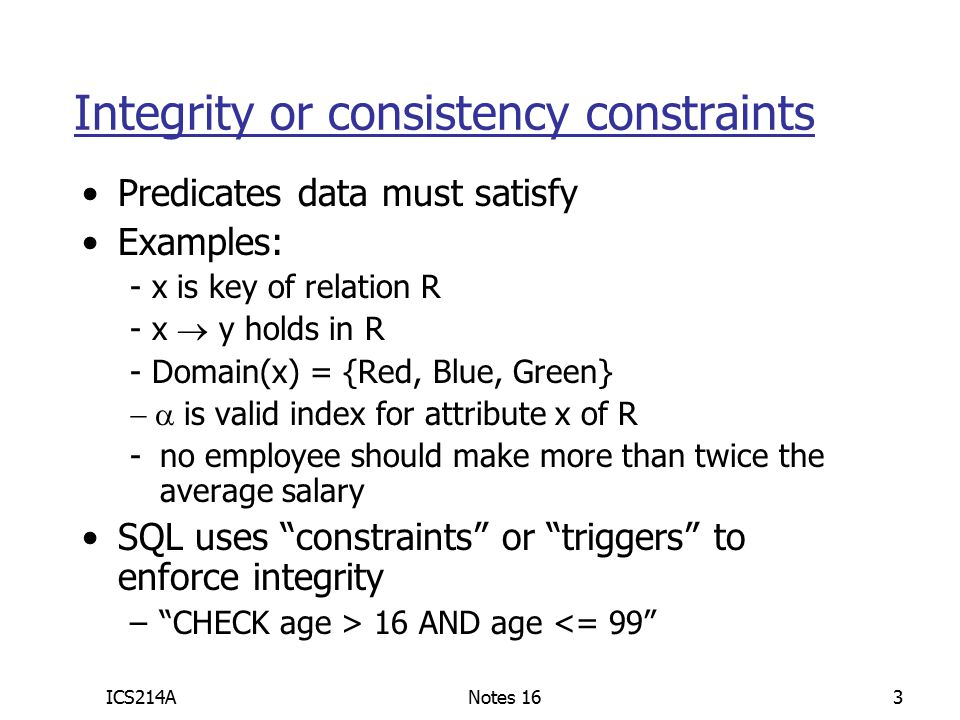 ICS214ANotes 163 Integrity or consistency constraints Predicates data must satisfy Examples: - x is key of relation R - x  y holds in R - Domain(x) = {Red, Blue, Green}  is valid index for attribute x of R -no employee should make more than twice the average salary SQL uses constraints or triggers to enforce integrity – CHECK age > 16 AND age <= 99