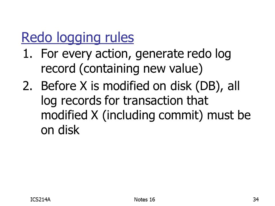 ICS214ANotes 1634 Redo logging rules 1.For every action, generate redo log record (containing new value) 2.Before X is modified on disk (DB), all log records for transaction that modified X (including commit) must be on disk