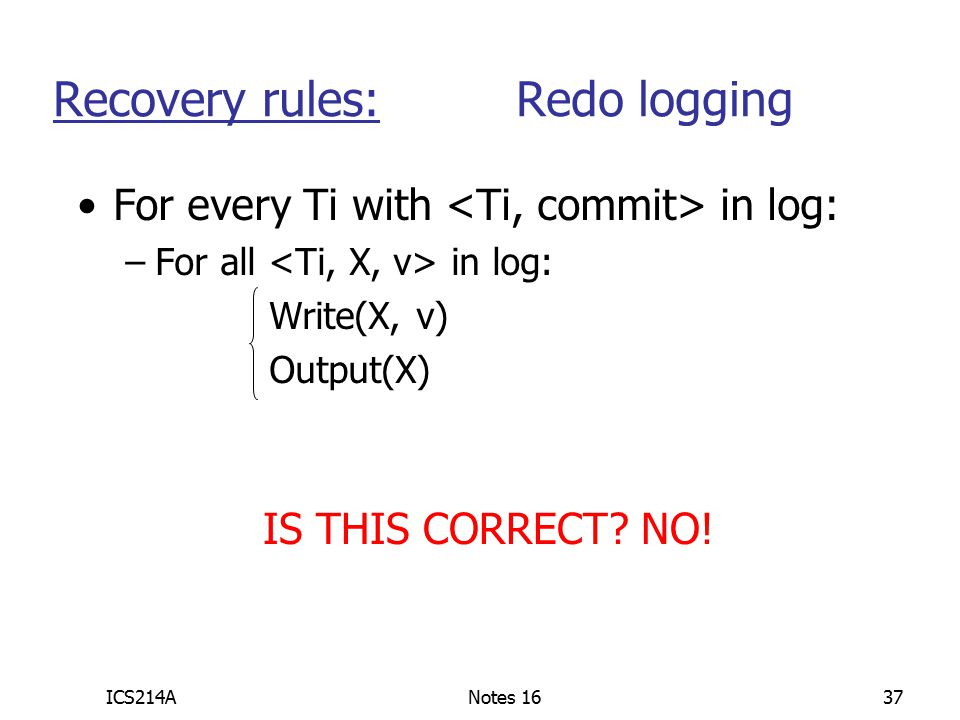 ICS214ANotes 1637 For every Ti with in log: –For all in log: Write(X, v) Output(X) Recovery rules: Redo logging IS THIS CORRECT.