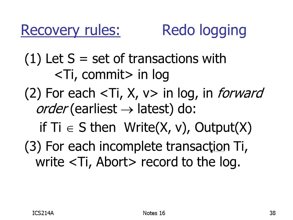 ICS214ANotes 1638 (1) Let S = set of transactions with in log (2) For each in log, in forward order (earliest  latest) do: if Ti  S then Write(X, v), Output(X) (3) For each incomplete transaction Ti, write record to the log.