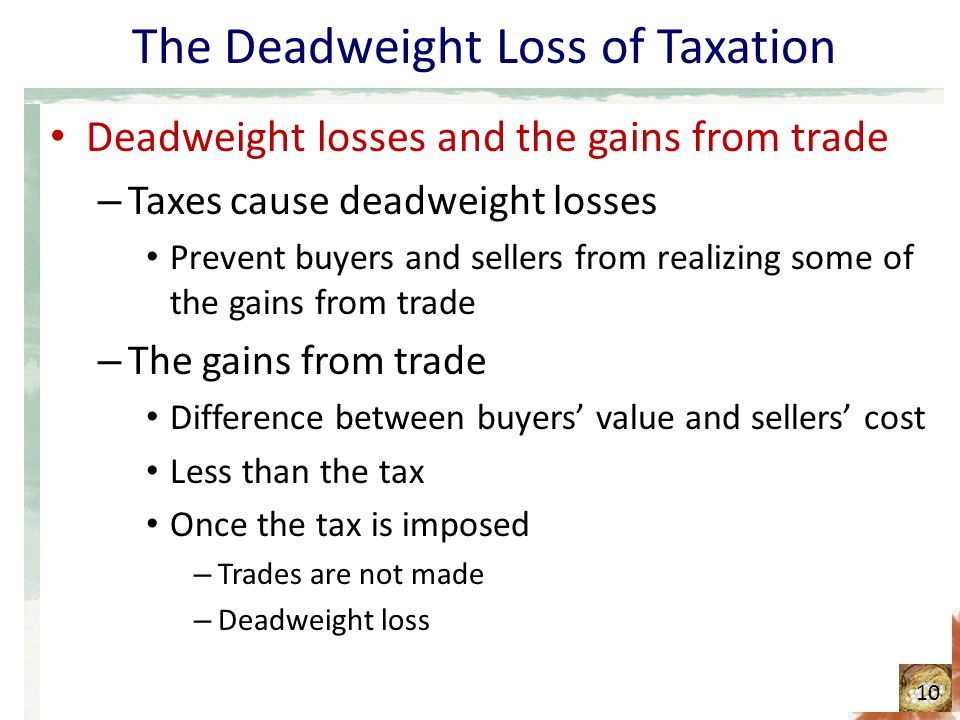 The Deadweight Loss of Taxation Deadweight losses and the gains from trade – Taxes cause deadweight losses Prevent buyers and sellers from realizing some of the gains from trade – The gains from trade Difference between buyers' value and sellers' cost Less than the tax Once the tax is imposed – Trades are not made – Deadweight loss 10