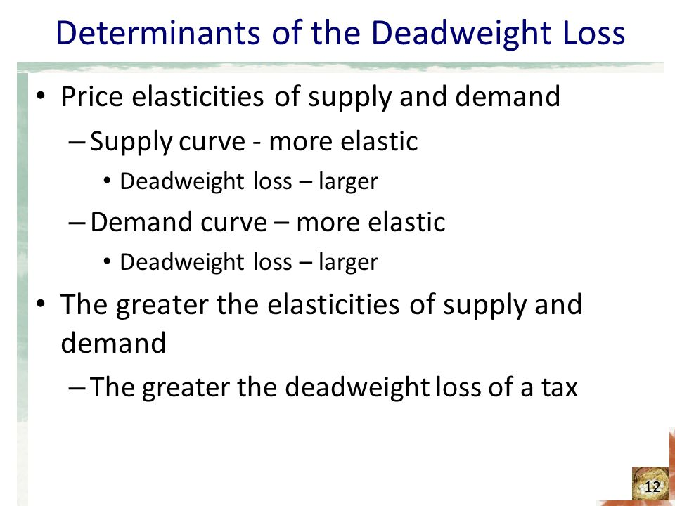 Determinants of the Deadweight Loss Price elasticities of supply and demand – Supply curve - more elastic Deadweight loss – larger – Demand curve – more elastic Deadweight loss – larger The greater the elasticities of supply and demand – The greater the deadweight loss of a tax 12