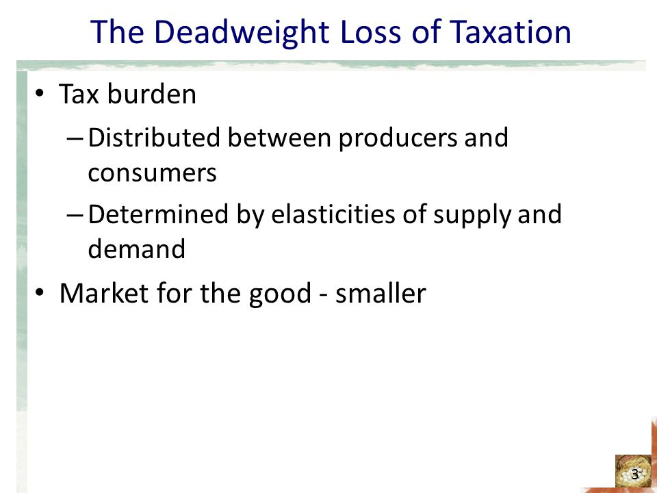 The Deadweight Loss of Taxation Tax burden – Distributed between producers and consumers – Determined by elasticities of supply and demand Market for the good - smaller 3
