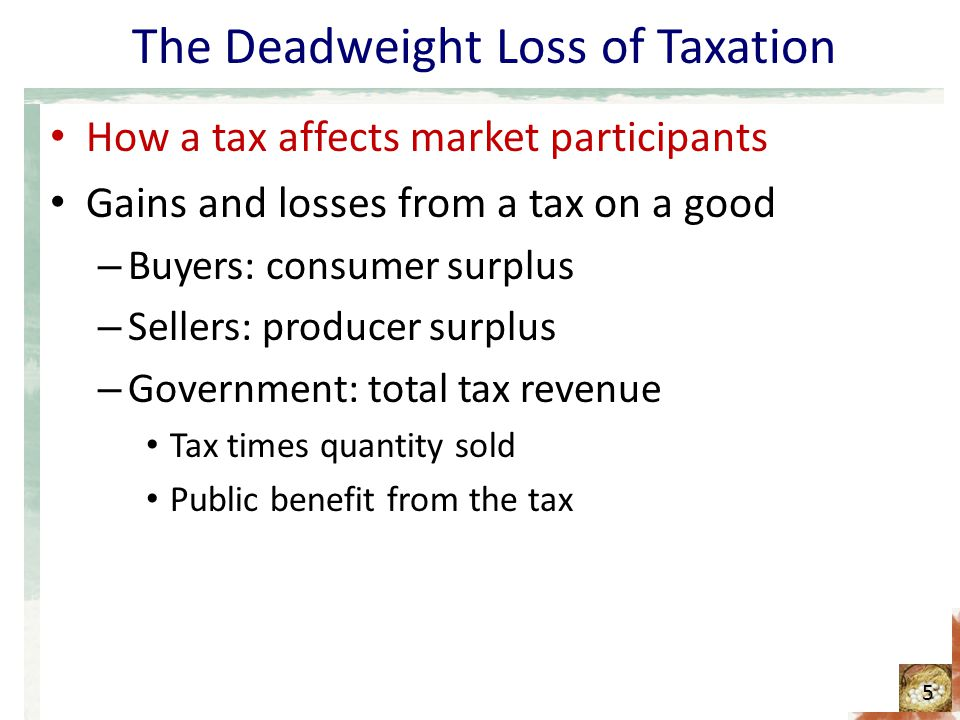 The Deadweight Loss of Taxation How a tax affects market participants Gains and losses from a tax on a good – Buyers: consumer surplus – Sellers: producer surplus – Government: total tax revenue Tax times quantity sold Public benefit from the tax 5