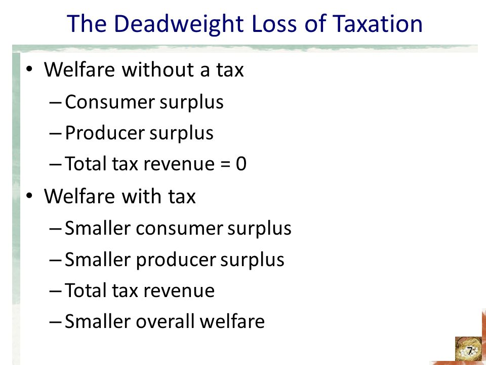 The Deadweight Loss of Taxation Welfare without a tax – Consumer surplus – Producer surplus – Total tax revenue = 0 Welfare with tax – Smaller consumer surplus – Smaller producer surplus – Total tax revenue – Smaller overall welfare 7