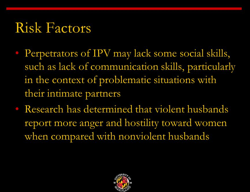 Risk Factors Perpetrators of IPV may lack some social skills, such as lack of communication skills, particularly in the context of problematic situations with their intimate partners Research has determined that violent husbands report more anger and hostility toward women when compared with nonviolent husbands
