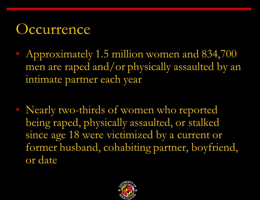 Occurrence Approximately 1.5 million women and 834,700 men are raped and/or physically assaulted by an intimate partner each year Nearly two-thirds of women who reported being raped, physically assaulted, or stalked since age 18 were victimized by a current or former husband, cohabiting partner, boyfriend, or date