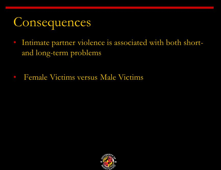 Consequences Intimate partner violence is associated with both short- and long-term problems Female Victims versus Male Victims