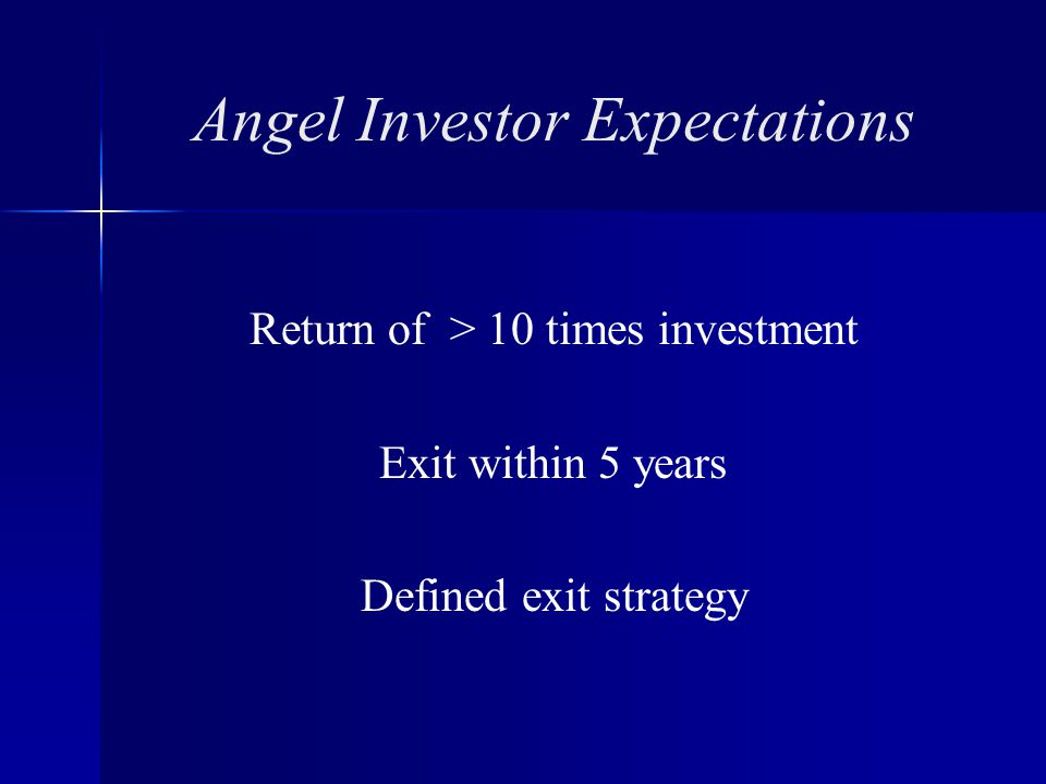 Angel Investor Expectations Return of > 10 times investment Exit within 5 years Defined exit strategy