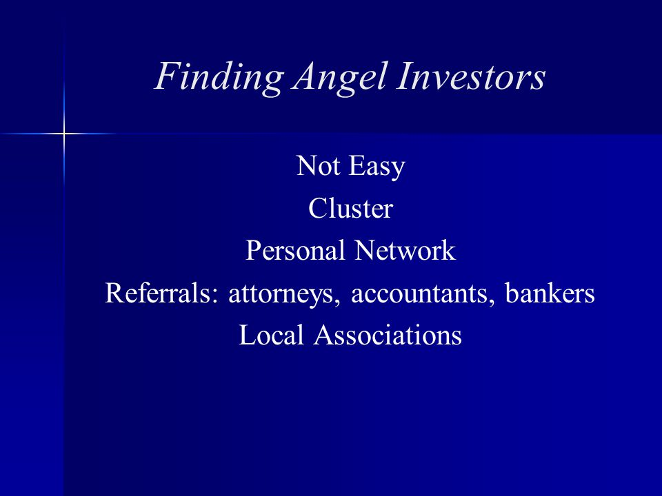 Finding Angel Investors Not Easy Cluster Personal Network Referrals: attorneys, accountants, bankers Local Associations