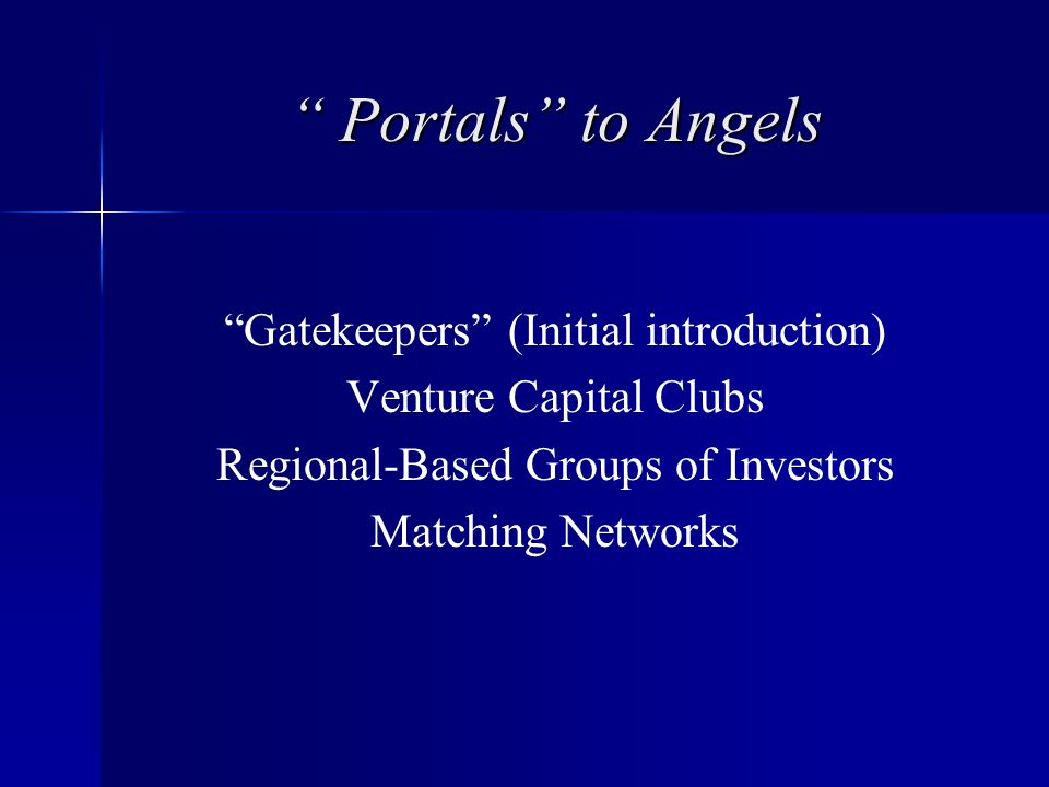 Portals to Angels Gatekeepers (Initial introduction) Venture Capital Clubs Regional-Based Groups of Investors Matching Networks