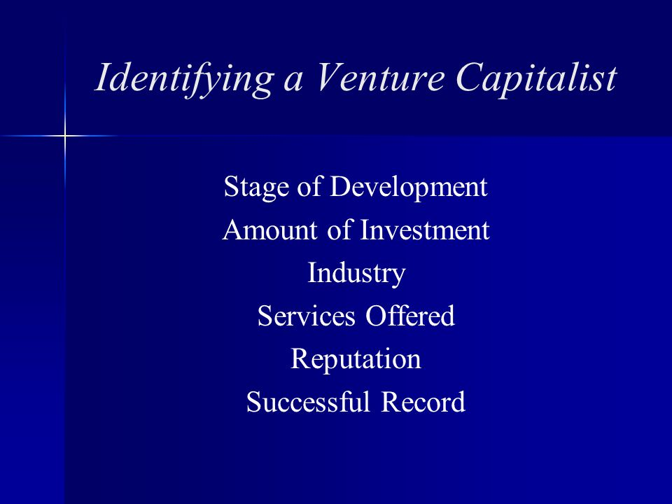Identifying a Venture Capitalist Stage of Development Amount of Investment Industry Services Offered Reputation Successful Record