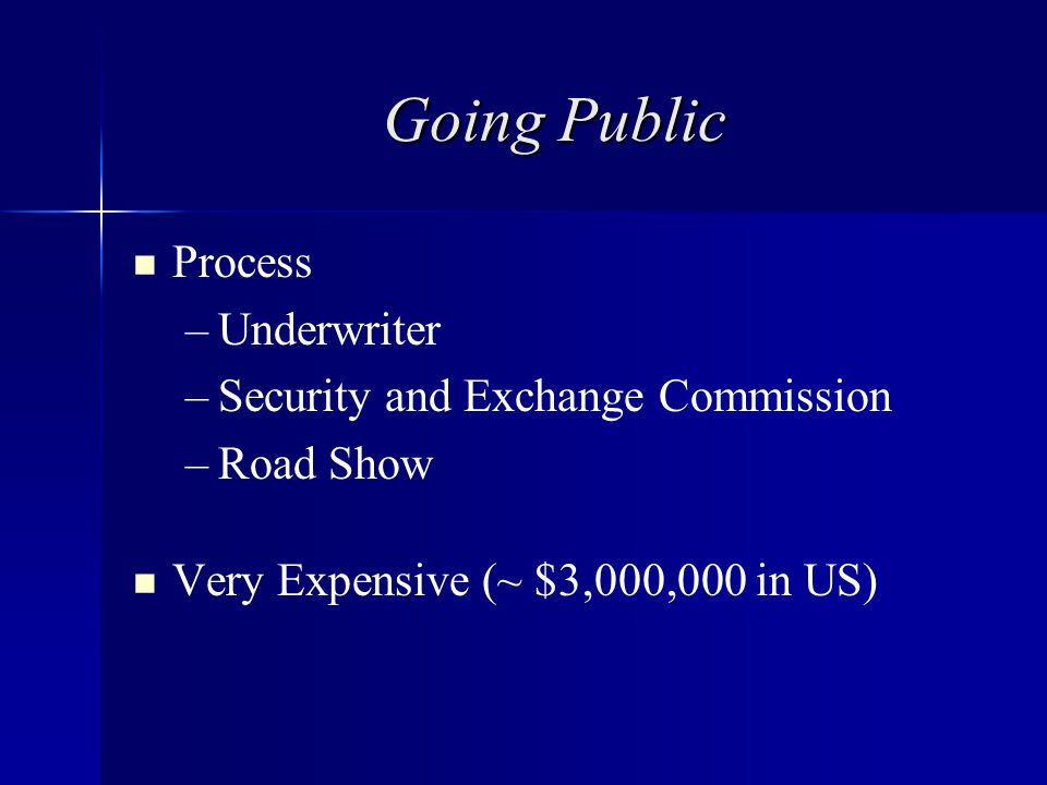 Going Public Process – –Underwriter – –Security and Exchange Commission – –Road Show Very Expensive (~ $3,000,000 in US)