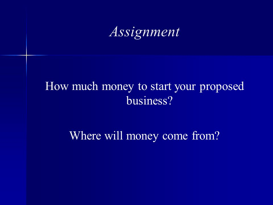 Assignment How much money to start your proposed business Where will money come from