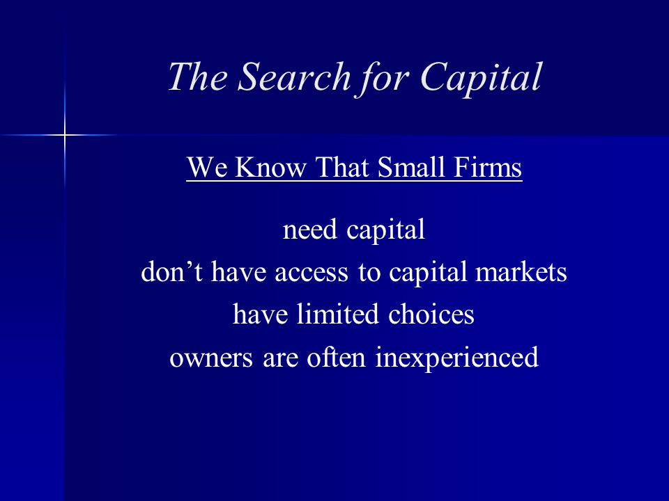The Search for Capital We Know That Small Firms need capital don't have access to capital markets have limited choices owners are often inexperienced