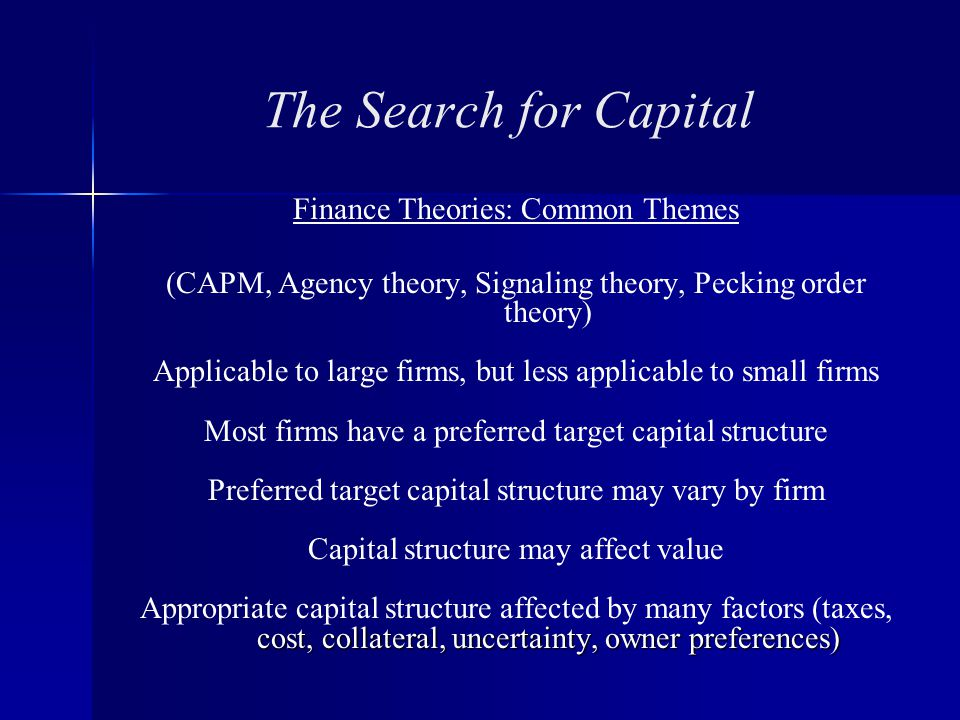 The Search for Capital Finance Theories: Common Themes (CAPM, Agency theory, Signaling theory, Pecking order theory) Applicable to large firms, but less applicable to small firms Most firms have a preferred target capital structure Preferred target capital structure may vary by firm Capital structure may affect value cost, collateral, uncertainty, owner preferences) Appropriate capital structure affected by many factors (taxes, cost, collateral, uncertainty, owner preferences)