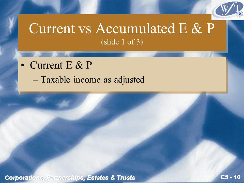C5 - 10 Corporations, Partnerships, Estates & Trusts Current vs Accumulated E & P (slide 1 of 3) Current E & P –Taxable income as adjusted Current E & P –Taxable income as adjusted
