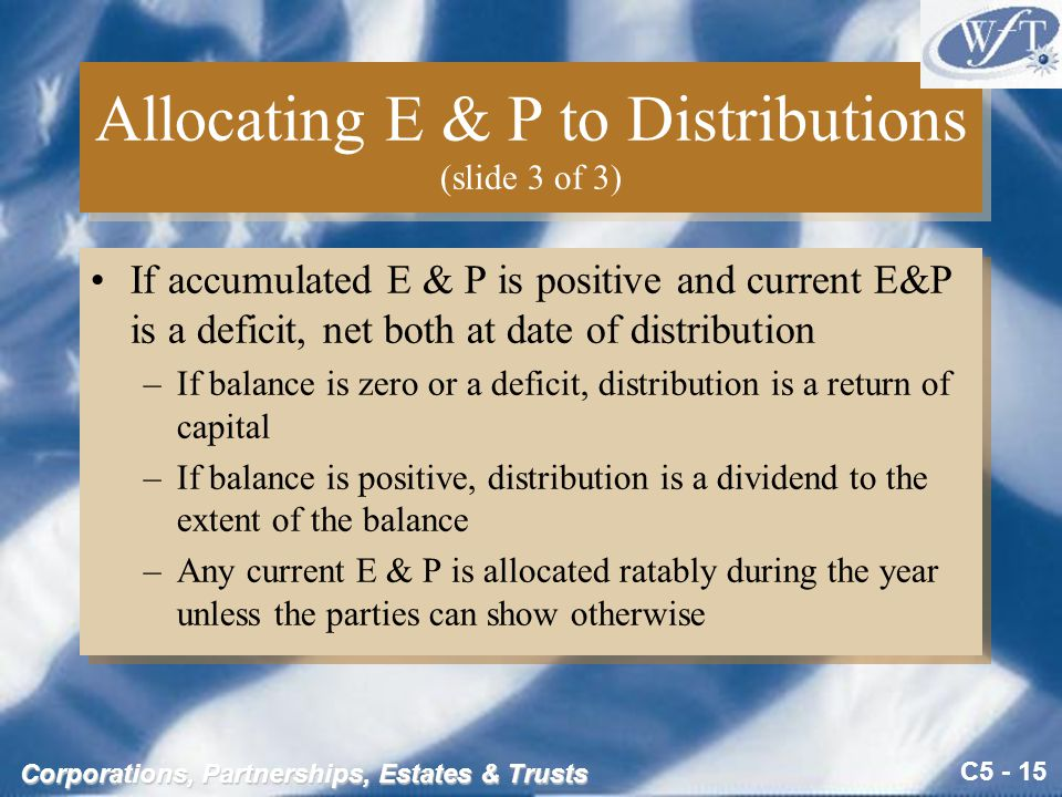 C5 - 15 Corporations, Partnerships, Estates & Trusts Allocating E & P to Distributions (slide 3 of 3) If accumulated E & P is positive and current E&P is a deficit, net both at date of distribution –If balance is zero or a deficit, distribution is a return of capital –If balance is positive, distribution is a dividend to the extent of the balance –Any current E & P is allocated ratably during the year unless the parties can show otherwise If accumulated E & P is positive and current E&P is a deficit, net both at date of distribution –If balance is zero or a deficit, distribution is a return of capital –If balance is positive, distribution is a dividend to the extent of the balance –Any current E & P is allocated ratably during the year unless the parties can show otherwise