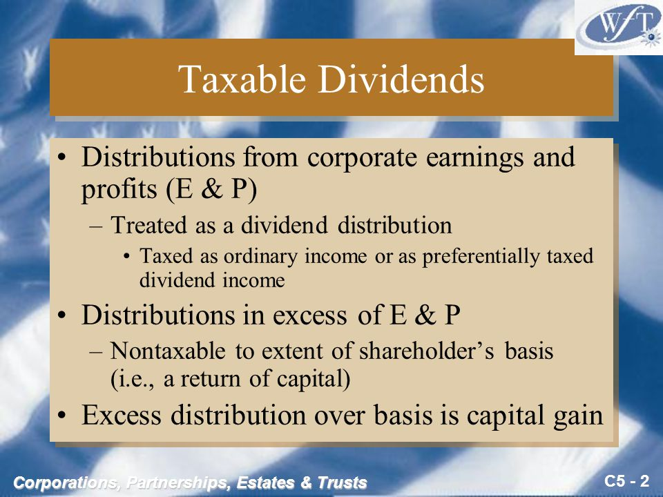 C5 - 2 Corporations, Partnerships, Estates & Trusts Taxable Dividends Distributions from corporate earnings and profits (E & P) –Treated as a dividend distribution Taxed as ordinary income or as preferentially taxed dividend income Distributions in excess of E & P –Nontaxable to extent of shareholder's basis (i.e., a return of capital) Excess distribution over basis is capital gain Distributions from corporate earnings and profits (E & P) –Treated as a dividend distribution Taxed as ordinary income or as preferentially taxed dividend income Distributions in excess of E & P –Nontaxable to extent of shareholder's basis (i.e., a return of capital) Excess distribution over basis is capital gain