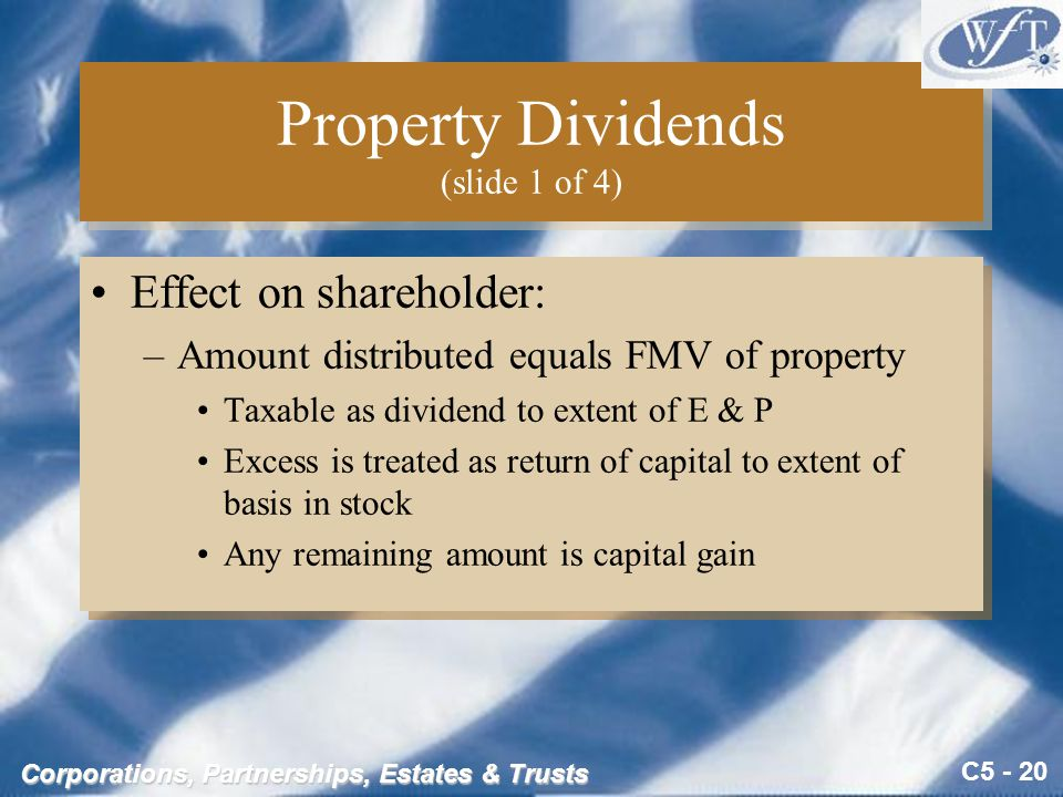 C5 - 20 Corporations, Partnerships, Estates & Trusts Property Dividends (slide 1 of 4) Effect on shareholder: –Amount distributed equals FMV of property Taxable as dividend to extent of E & P Excess is treated as return of capital to extent of basis in stock Any remaining amount is capital gain Effect on shareholder: –Amount distributed equals FMV of property Taxable as dividend to extent of E & P Excess is treated as return of capital to extent of basis in stock Any remaining amount is capital gain