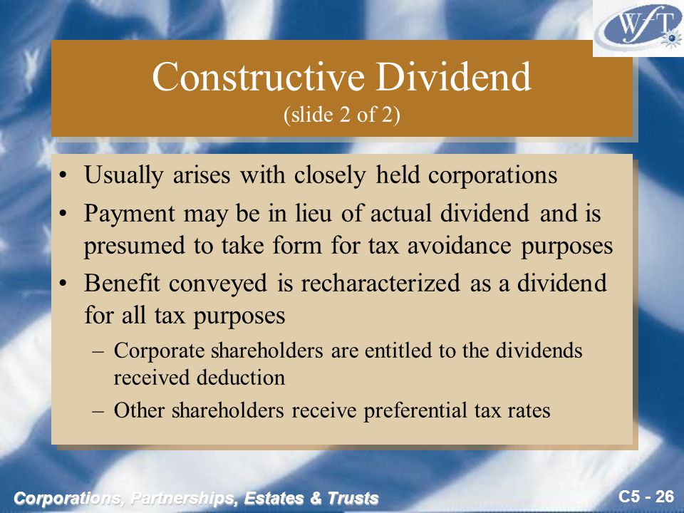 C5 - 26 Corporations, Partnerships, Estates & Trusts Constructive Dividend (slide 2 of 2) Usually arises with closely held corporations Payment may be in lieu of actual dividend and is presumed to take form for tax avoidance purposes Benefit conveyed is recharacterized as a dividend for all tax purposes –Corporate shareholders are entitled to the dividends received deduction –Other shareholders receive preferential tax rates Usually arises with closely held corporations Payment may be in lieu of actual dividend and is presumed to take form for tax avoidance purposes Benefit conveyed is recharacterized as a dividend for all tax purposes –Corporate shareholders are entitled to the dividends received deduction –Other shareholders receive preferential tax rates