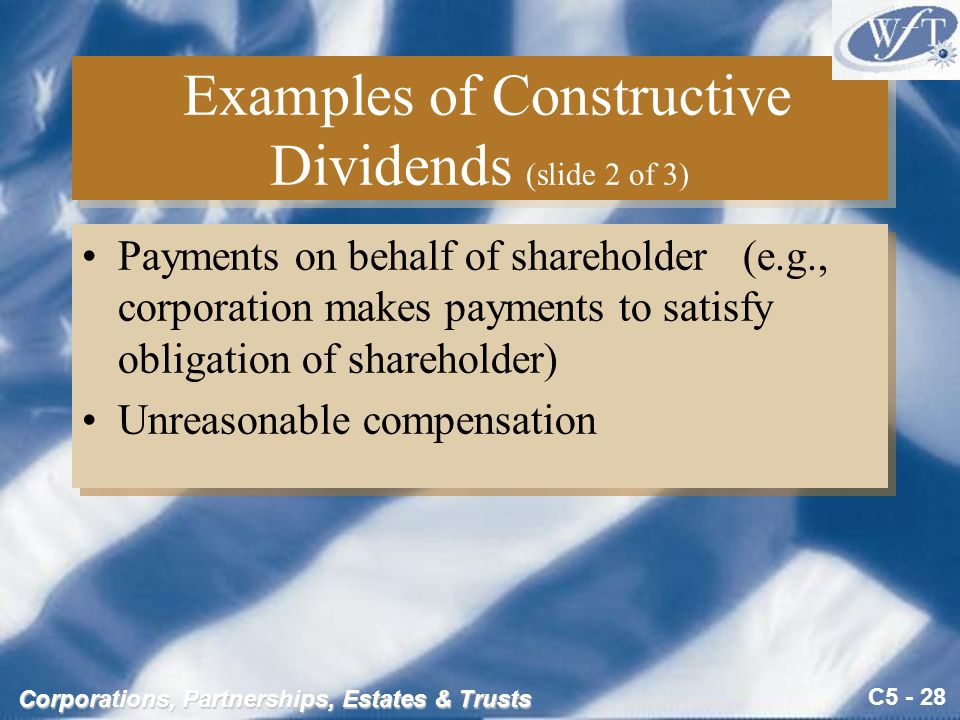 C5 - 28 Corporations, Partnerships, Estates & Trusts Examples of Constructive Dividends (slide 2 of 3) Payments on behalf of shareholder (e.g., corporation makes payments to satisfy obligation of shareholder) Unreasonable compensation Payments on behalf of shareholder (e.g., corporation makes payments to satisfy obligation of shareholder) Unreasonable compensation