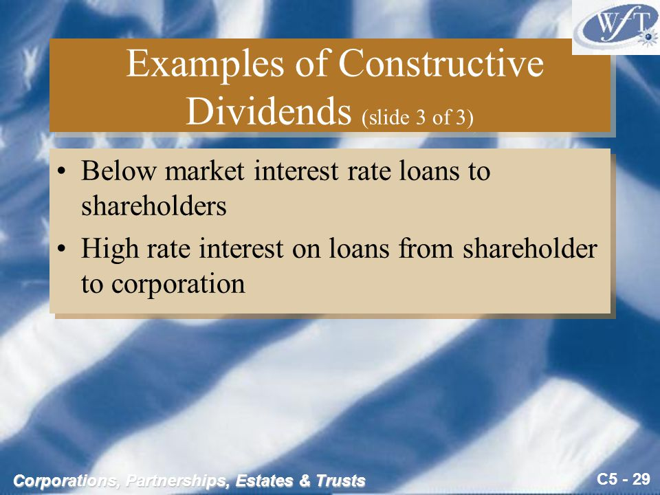 C5 - 29 Corporations, Partnerships, Estates & Trusts Examples of Constructive Dividends (slide 3 of 3) Below market interest rate loans to shareholders High rate interest on loans from shareholder to corporation Below market interest rate loans to shareholders High rate interest on loans from shareholder to corporation