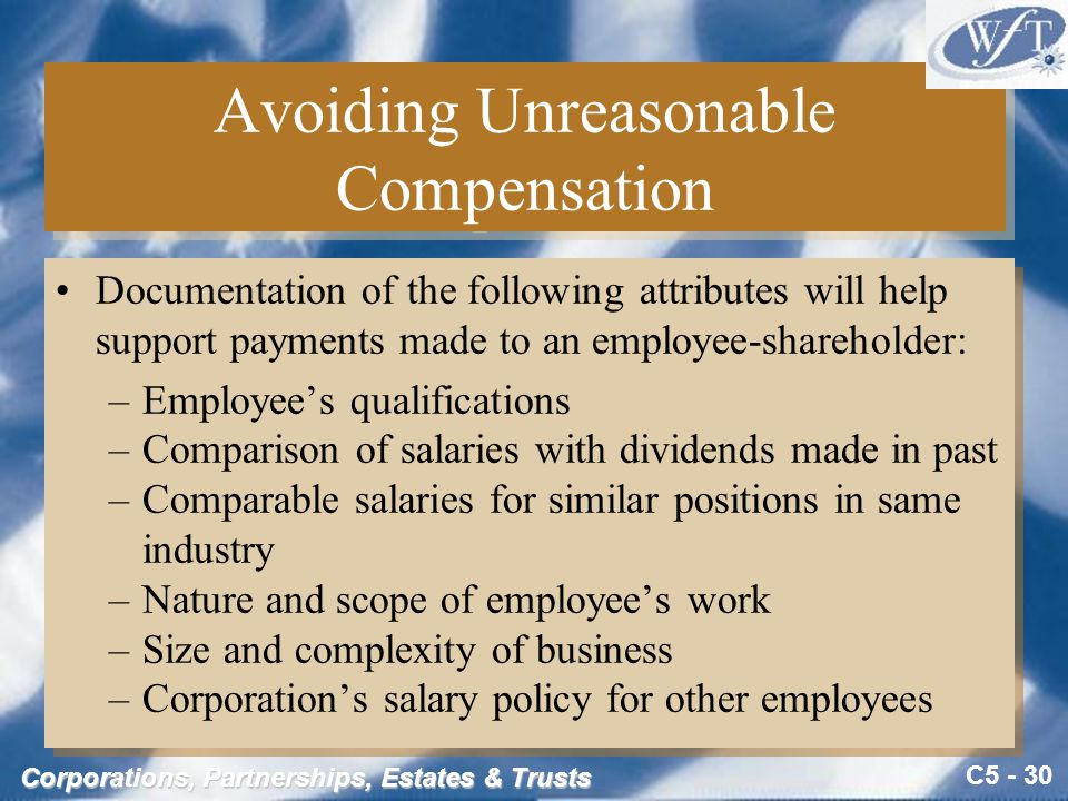 C5 - 30 Corporations, Partnerships, Estates & Trusts Avoiding Unreasonable Compensation Documentation of the following attributes will help support payments made to an employee-shareholder: –Employee's qualifications –Comparison of salaries with dividends made in past –Comparable salaries for similar positions in same industry –Nature and scope of employee's work –Size and complexity of business –Corporation's salary policy for other employees Documentation of the following attributes will help support payments made to an employee-shareholder: –Employee's qualifications –Comparison of salaries with dividends made in past –Comparable salaries for similar positions in same industry –Nature and scope of employee's work –Size and complexity of business –Corporation's salary policy for other employees