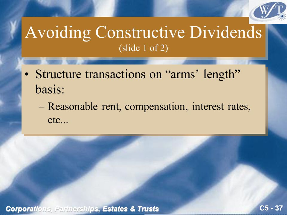 C5 - 37 Corporations, Partnerships, Estates & Trusts Avoiding Constructive Dividends (slide 1 of 2) Structure transactions on arms' length basis: –Reasonable rent, compensation, interest rates, etc...