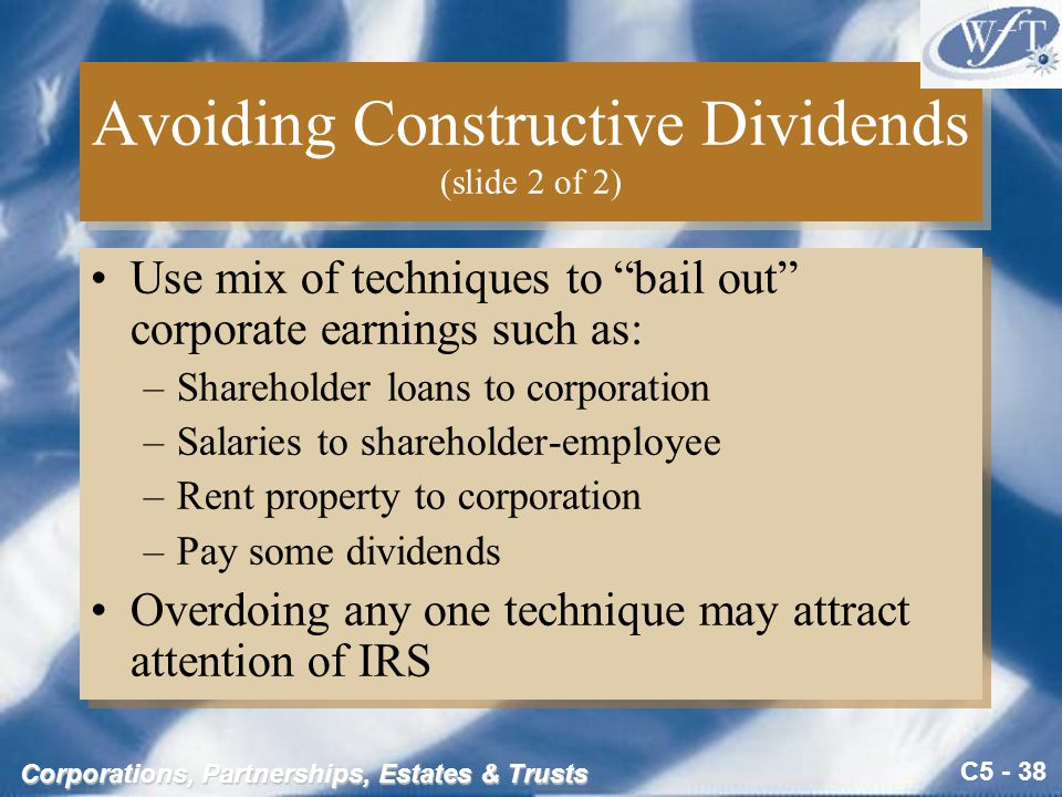 C5 - 38 Corporations, Partnerships, Estates & Trusts Avoiding Constructive Dividends (slide 2 of 2) Use mix of techniques to bail out corporate earnings such as: –Shareholder loans to corporation –Salaries to shareholder-employee –Rent property to corporation –Pay some dividends Overdoing any one technique may attract attention of IRS Use mix of techniques to bail out corporate earnings such as: –Shareholder loans to corporation –Salaries to shareholder-employee –Rent property to corporation –Pay some dividends Overdoing any one technique may attract attention of IRS