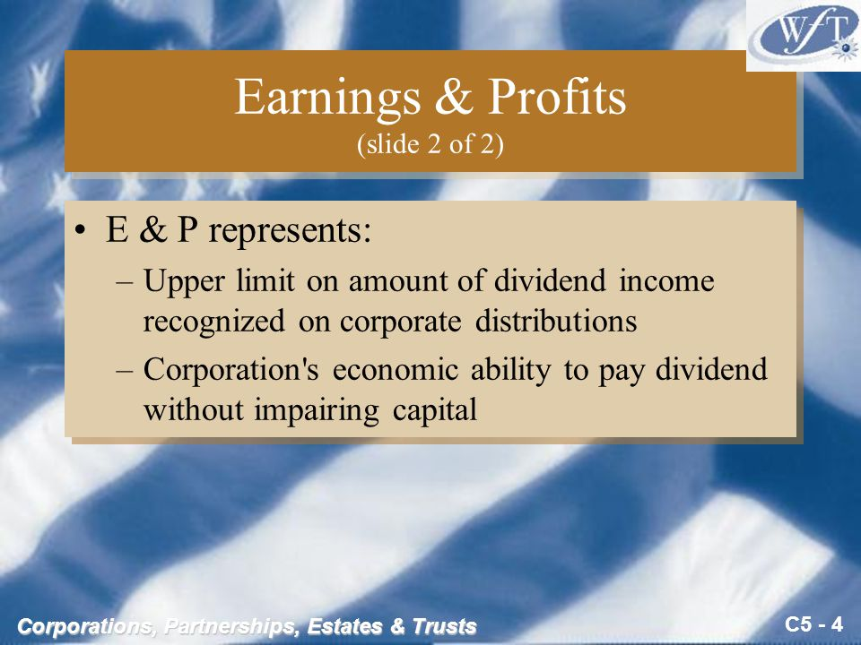 C5 - 4 Corporations, Partnerships, Estates & Trusts Earnings & Profits (slide 2 of 2) E & P represents: –Upper limit on amount of dividend income recognized on corporate distributions –Corporation s economic ability to pay dividend without impairing capital E & P represents: –Upper limit on amount of dividend income recognized on corporate distributions –Corporation s economic ability to pay dividend without impairing capital