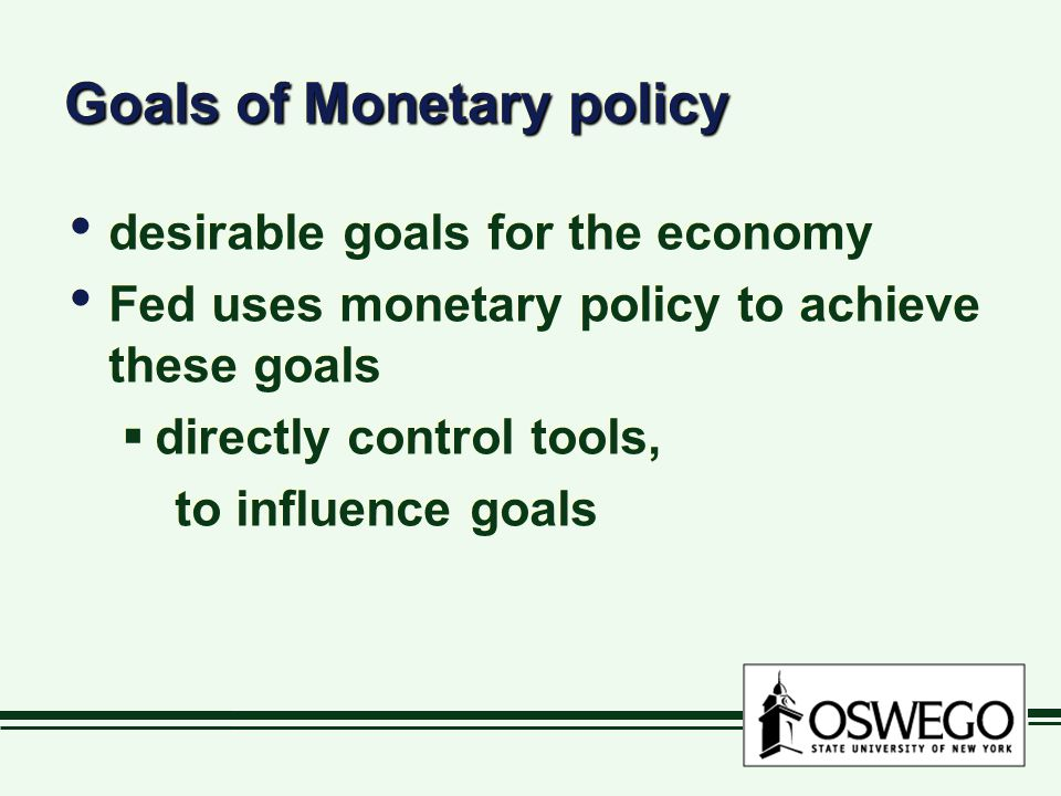 Goals of Monetary policy desirable goals for the economy Fed uses monetary policy to achieve these goals  directly control tools, to influence goals desirable goals for the economy Fed uses monetary policy to achieve these goals  directly control tools, to influence goals