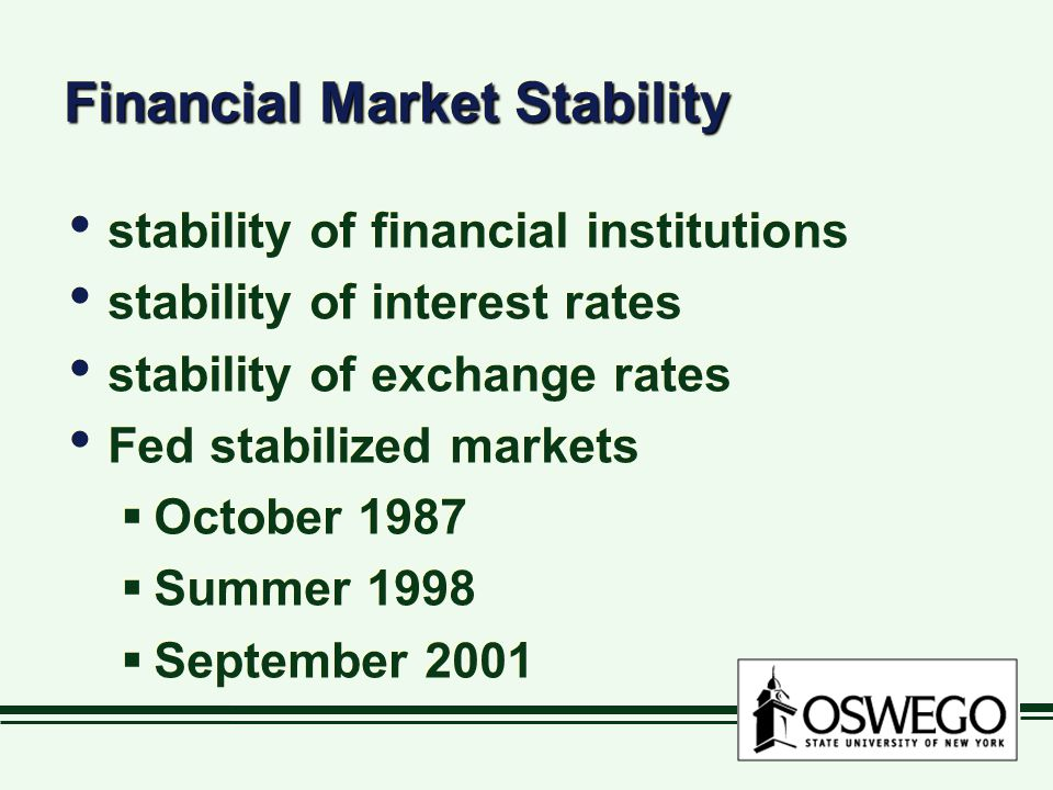 Financial Market Stability stability of financial institutions stability of interest rates stability of exchange rates Fed stabilized markets  October 1987  Summer 1998  September 2001 stability of financial institutions stability of interest rates stability of exchange rates Fed stabilized markets  October 1987  Summer 1998  September 2001