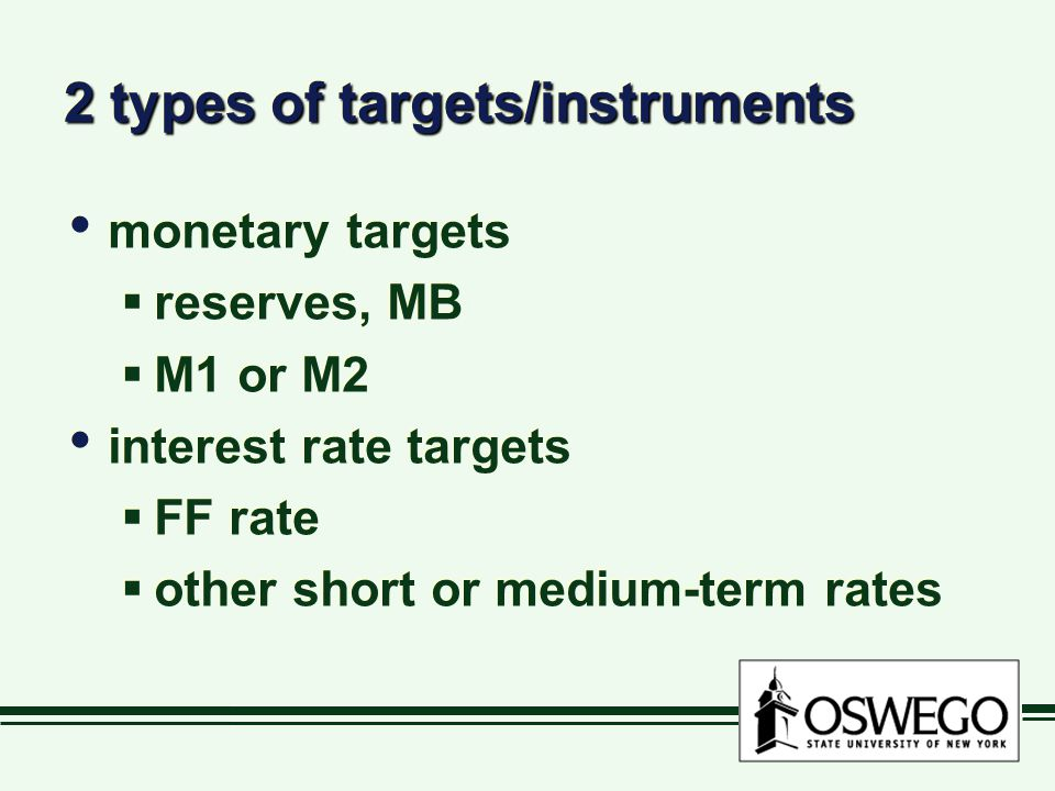 2 types of targets/instruments monetary targets  reserves, MB  M1 or M2 interest rate targets  FF rate  other short or medium-term rates monetary targets  reserves, MB  M1 or M2 interest rate targets  FF rate  other short or medium-term rates