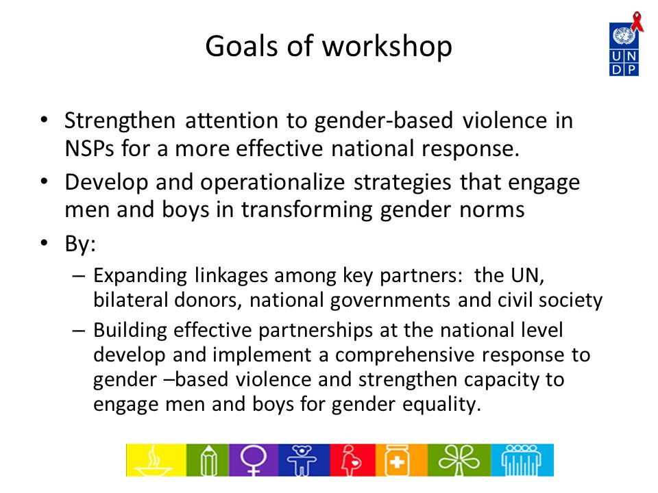 Goals of workshop Strengthen attention to gender-based violence in NSPs for a more effective national response.
