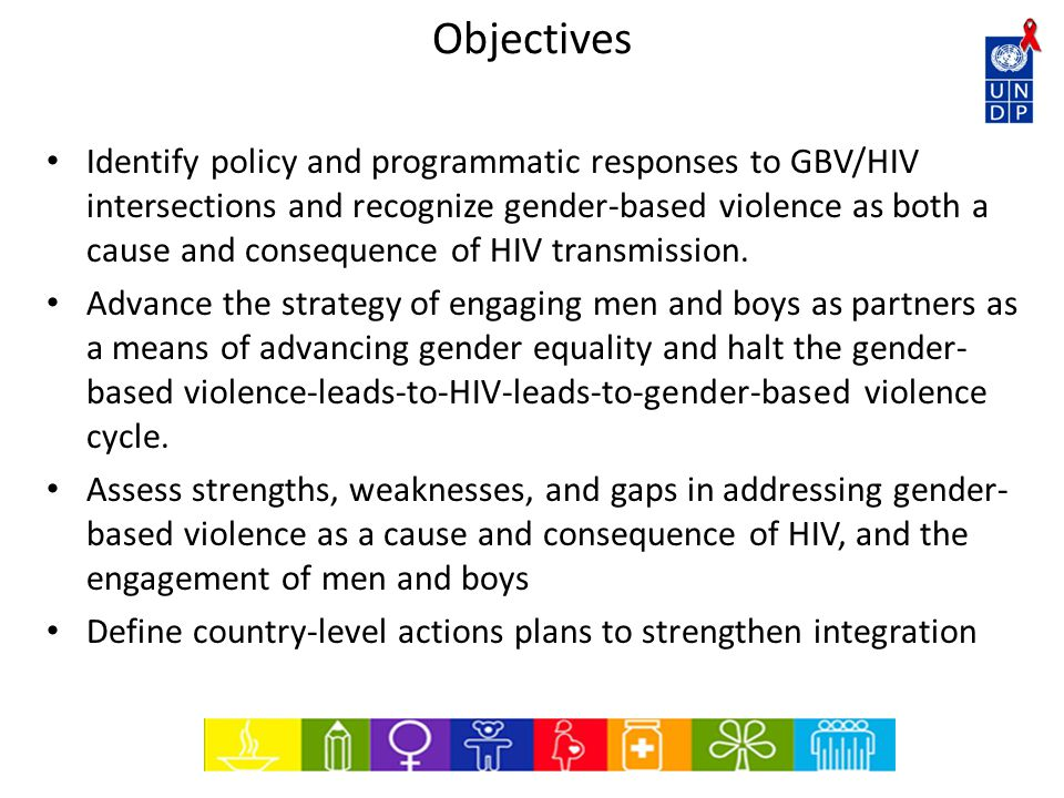 Objectives Identify policy and programmatic responses to GBV/HIV intersections and recognize gender-based violence as both a cause and consequence of HIV transmission.