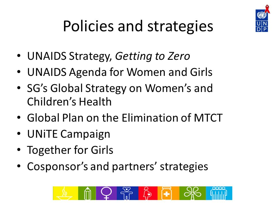 Policies and strategies UNAIDS Strategy, Getting to Zero UNAIDS Agenda for Women and Girls SG's Global Strategy on Women's and Children's Health Global Plan on the Elimination of MTCT UNiTE Campaign Together for Girls Cosponsor's and partners' strategies