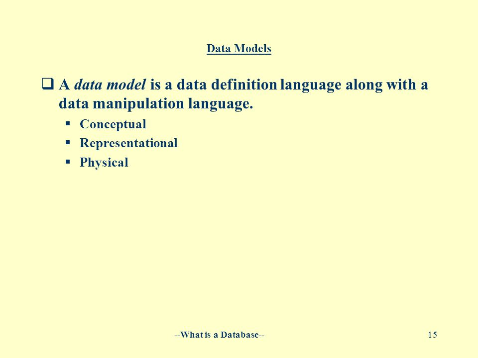 --What is a Database--15 Data Models  A data model is a data definition language along with a data manipulation language.