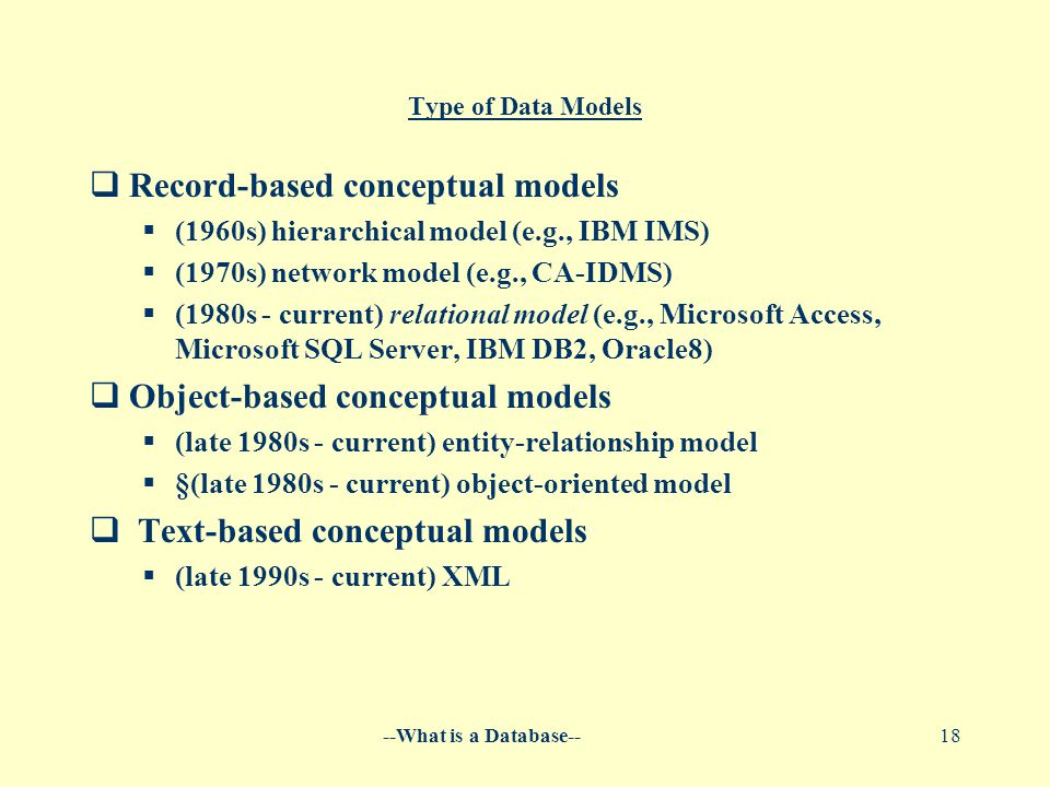 --What is a Database--18 Type of Data Models  Record-based conceptual models  (1960s) hierarchical model (e.g., IBM IMS)  (1970s) network model (e.g., CA-IDMS)  (1980s - current) relational model (e.g., Microsoft Access, Microsoft SQL Server, IBM DB2, Oracle8)  Object-based conceptual models  (late 1980s - current) entity-relationship model  §(late 1980s - current) object-oriented model  Text-based conceptual models  (late 1990s - current) XML