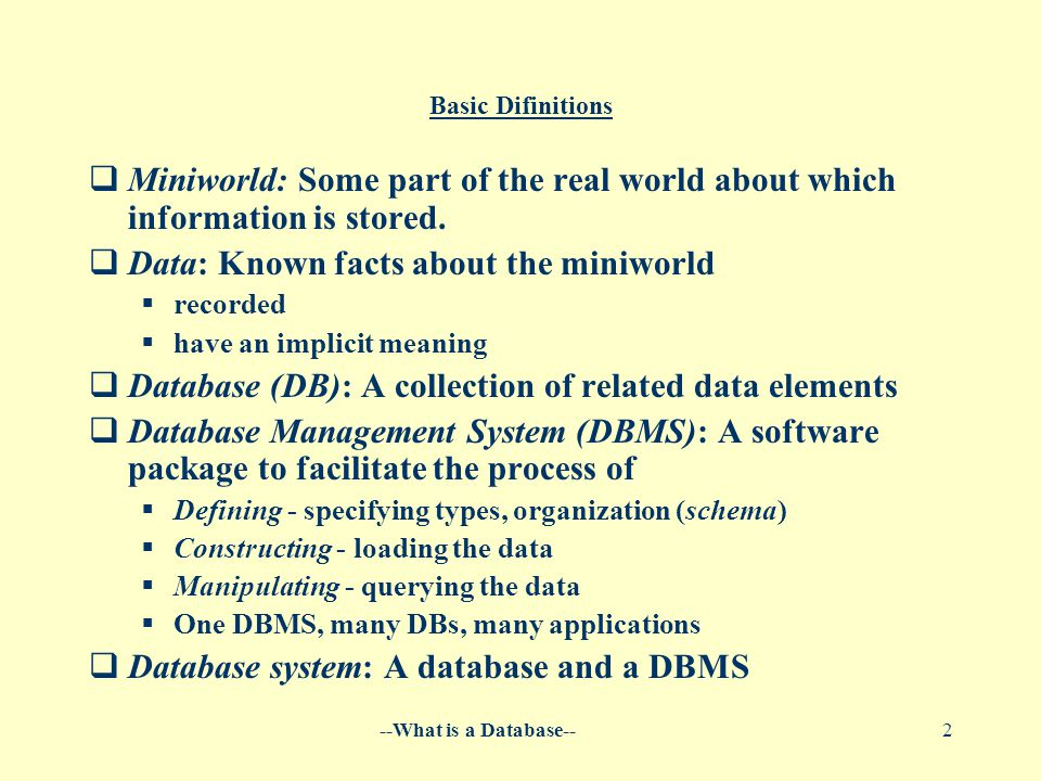--What is a Database--2 Basic Difinitions  Miniworld: Some part of the real world about which information is stored.