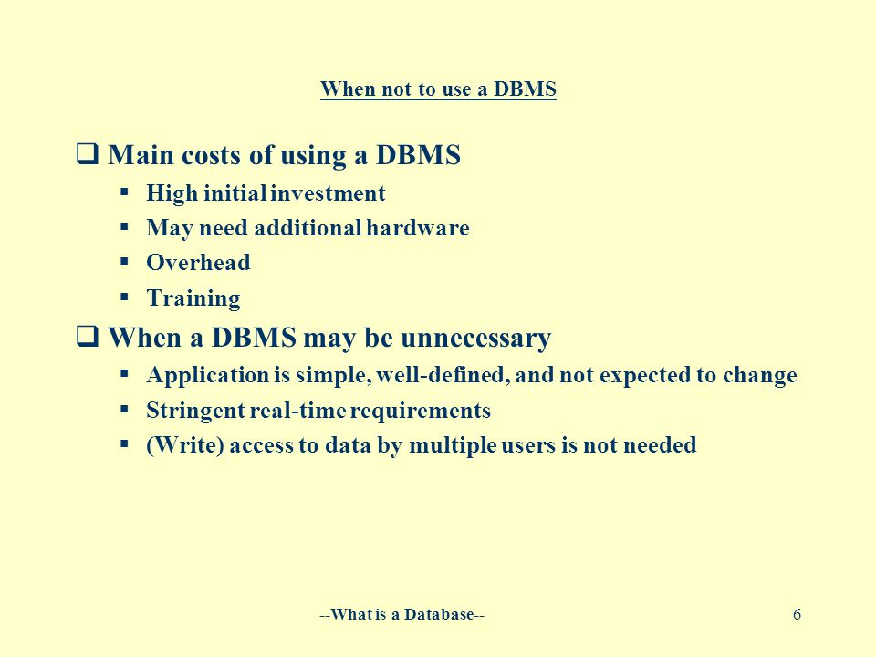 --What is a Database--6 When not to use a DBMS  Main costs of using a DBMS  High initial investment  May need additional hardware  Overhead  Training  When a DBMS may be unnecessary  Application is simple, well-defined, and not expected to change  Stringent real-time requirements  (Write) access to data by multiple users is not needed