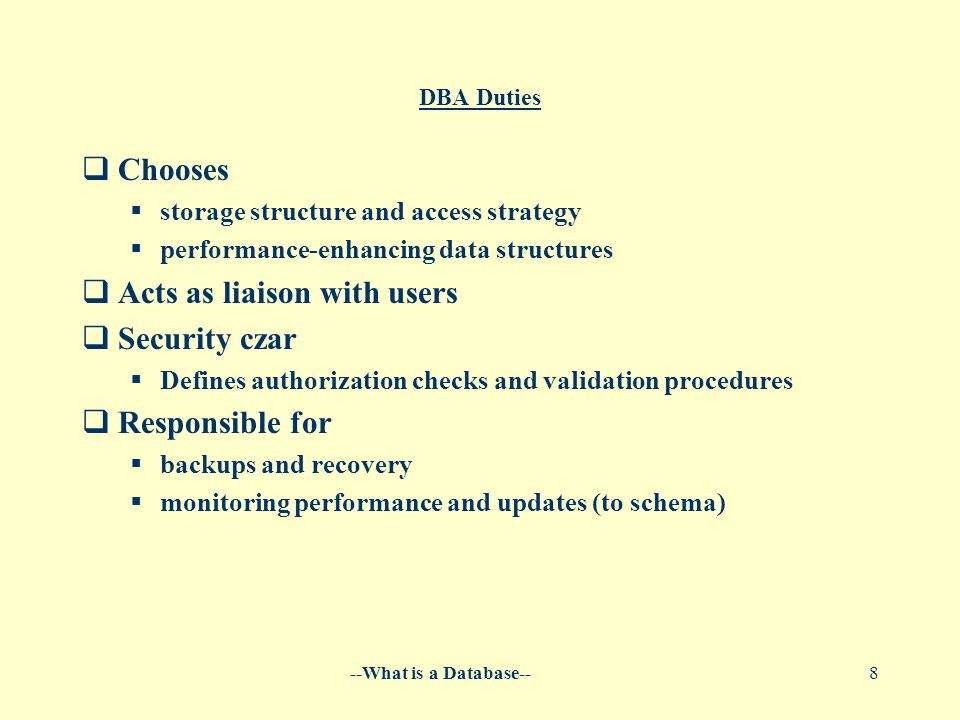 --What is a Database--8 DBA Duties  Chooses  storage structure and access strategy  performance-enhancing data structures  Acts as liaison with users  Security czar  Defines authorization checks and validation procedures  Responsible for  backups and recovery  monitoring performance and updates (to schema)
