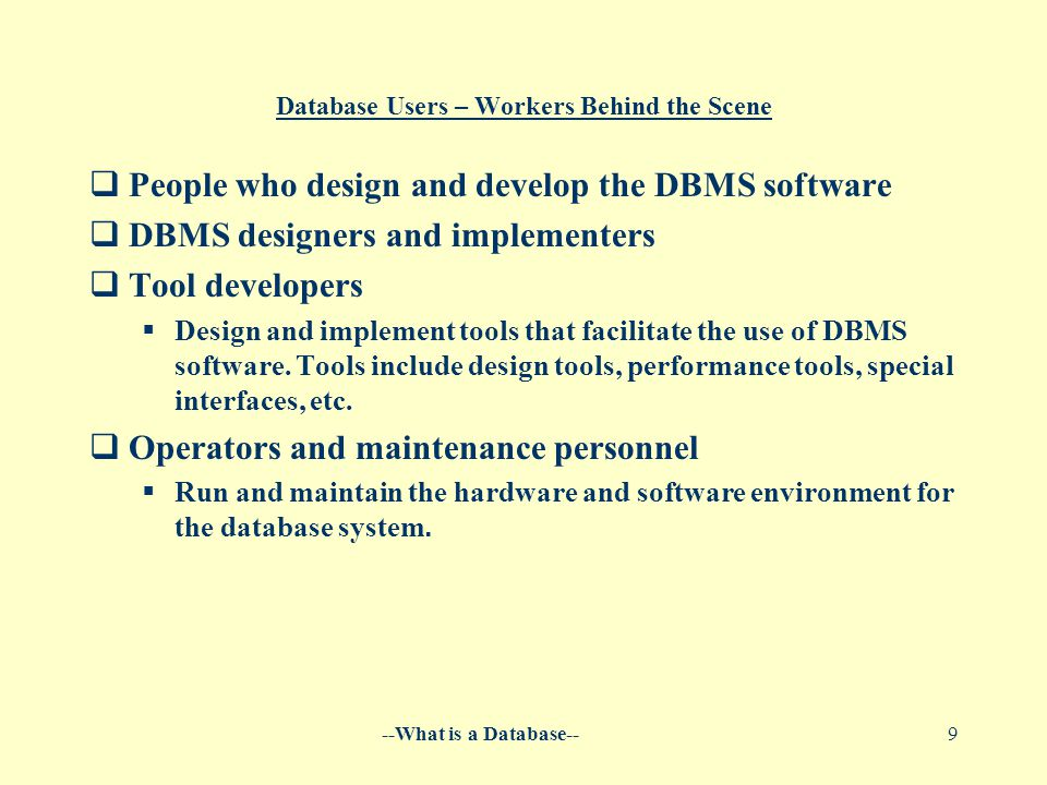 --What is a Database--9 Database Users – Workers Behind the Scene  People who design and develop the DBMS software  DBMS designers and implementers  Tool developers  Design and implement tools that facilitate the use of DBMS software.