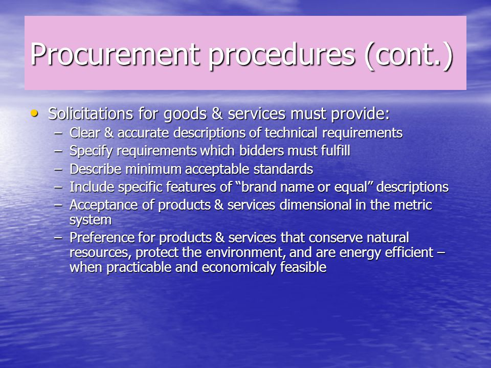 Procurement procedures (cont.) Solicitations for goods & services must provide: Solicitations for goods & services must provide: –Clear & accurate descriptions of technical requirements –Specify requirements which bidders must fulfill –Describe minimum acceptable standards –Include specific features of brand name or equal descriptions –Acceptance of products & services dimensional in the metric system –Preference for products & services that conserve natural resources, protect the environment, and are energy efficient – when practicable and economicaly feasible